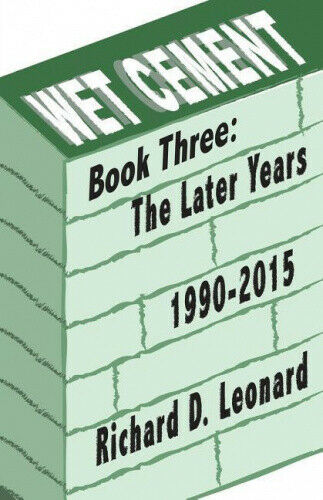 Wet Cement: The Later Years 1990-2015 by Richard D. Leonard.