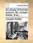 An Essay of Human Actions. by Joseph Keble, Esq.; ... by Joseph Keble (Paperback / softback, 2010)