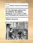 On the Georgian Planet and Its Satellites. by William Herschel, LL.D. F.R.S. from the Philosophical Transactions. by William Herschel (Paperback / softback, 2010)