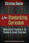 Un-standardizing Curriculum: Multicultural Teaching in the Standards-based Classroom by Christine E. Sleeter (Hardback, 2005)