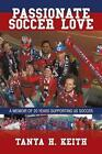 Passionate Soccer Love a Memoir of 20 Years Supporting US Soccer Tanya H Keith