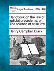 Handbook on the Law of Judicial Precedents, Or, the Science of Case Law. by Henry Campbell Black (Paperback / softback, 2010)