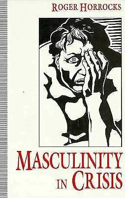 Masculinity in Crisis : Myths, Fantasies and Realities by Horrocks, Roger