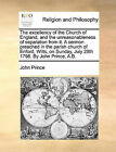 The Excellency of the Church of England, and the Unreasonableness of Separation from It. a Sermon Preached in the Parish Church of Enford, Wilts, on Sunday, July 29th 1798. by John Prince, A.B. by John Prince (Paperback / softback, 2010)