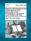 Appeal to the President of the United States for a Re-Examination of the Proceedings of the General Court Martial in His Case by Gen'l Fitz John Porter (Paperback / softback, 2012)