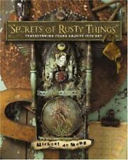 Secrets of Rusty Things : Transforming Found Objects into Art by Michael deMeng (2007, Paperback)