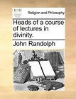 Heads of a Course of Lectures in Divinity. by John Randolph (Paperback / softback, 2010)