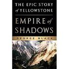Empire of Shadows : The Epic Story of Yellowstone by George Black (2012, Hardcover)