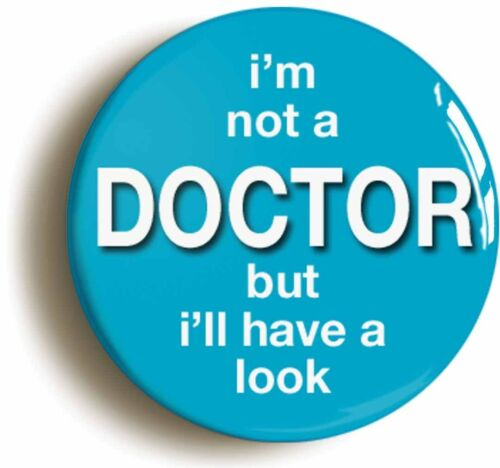 I/'M NOT A DOCTOR BUT I/'LL HAVE A LOOK FUNNY BADGE BUTTON PIN 1inch//25mm DIAMETER