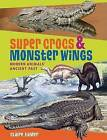 Super Crocs & Monster Wings  : Modern Animals' Ancient Past by Claire Eamer (Paperback / softback, 2008)