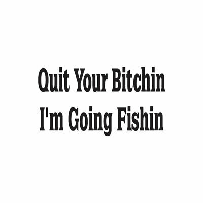 Multiple Color /& Sizes ebn1704 Decal Sticker Quit Bitching Im Fishing