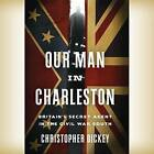 Our Man in Charleston: Britain's Secret Agent in the Civil War South by Christopher Dickey (CD-Audio, 2015)