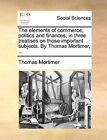 The Elements of Commerce, Politics and Finances, in Three Treatises on Those Important Subjects. by Thomas Mortimer, ... by Thomas Mortimer (Paperback / softback, 2010)