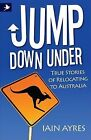 Jump Down Under - True Stories of Relocating to Australia by Iain Ayres (Book, 2011)