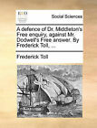 A Defence of Dr. Middleton's Free Enquiry, Against Mr. Dodwell's Free Answer. by Frederick Toll, ... by Frederick Toll (Paperback / softback, 2010)