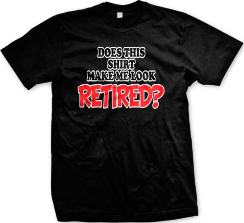 Does This Shirt Make Me Look Retired Funny Retirement Old Age Gift Men/'s T-shirt