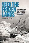 Seek the Frozen Lands: Irish Polar Explorers 1740-1922 by Frank Nugent (Paperback, 2013)