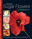 Sugar Flowers for Beginners: A Step-by-step Guide to Getting Started in Sugar Floristry by Paddi Clark (Hardback, 2008)