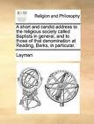 A Short and Candid Address to the Religious Society Called Baptists in General, and to Those of That Denomination at Reading, Berks, in Particular. by Layman (Paperback / softback, 2010)