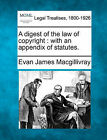 A Digest of the Law of Copyright: With an Appendix of Statutes. by Evan James Macgillivray (Paperback / softback, 2010)