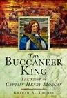 The Buccaneer King: The Story of Captain Henry Morgan by Graham A. Thomas (Hardback, 2014)
