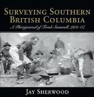 Surveying Southern British Columbia: A Photojournal of Frank Swannell, 1901-07 by Jay Sherwood (Paperback, 2014)