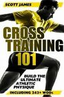 Cross Training 101 Build The Ultimate Athletic Physique 9781496189868 James