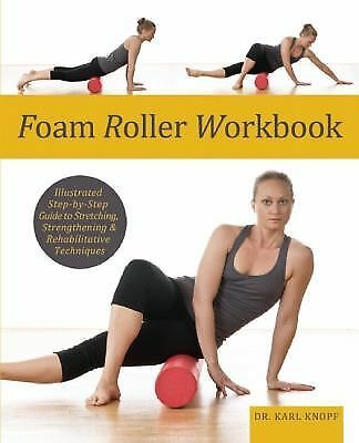 Foam Roller Workbook : Illustrated Step-by-Step Guide to Stretching,...