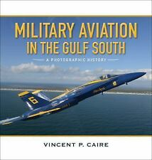 Military Aviation in the Gulf South : A Photographic History: By Caire, Vince...