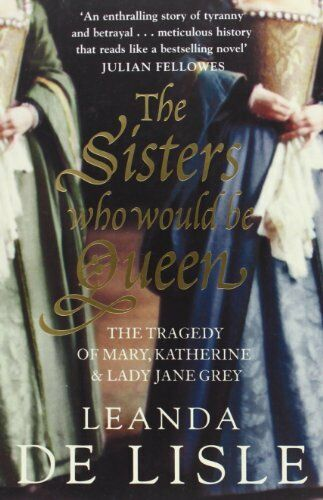 1 of 1 - The Sisters Who Would Be Queen: The Tragedy of... by Lisle, Leanda de 0007219067