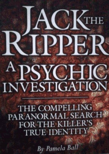 Jack the Ripper: A Psychic Investigation By Pamela J. Ball