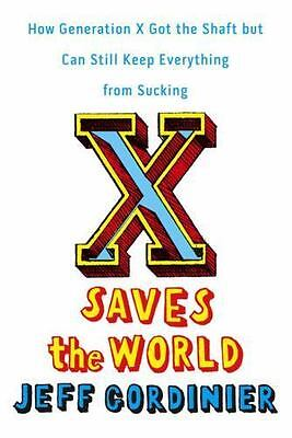 X Saves the World : How Generation X Got the Shaft but Can Still Keep...