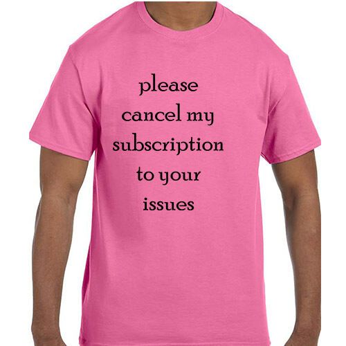 Funny Humor Please Cancel My Subscription To Your Issues T-Shirt tshirt