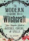The Modern Guide to Witchcraft: Your Complete Guide to Witches, Covens, and Spells by Skye Alexander (Hardcover, 2014)