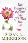 You Wouldn't Believe Me If I Told You by Susan L Mikkelsen (Paperback / softback, 2010)