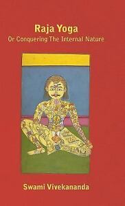 Raja Yoga Or Conquering The Internal Nature By Swami Vivekananda 9781446513255 Ebay