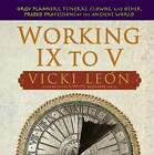 Working IX to V: Orgy Planners, Funeral Clowns, and Other Prized Professions of the Ancient World by Vicki Leon (Paperback / softback, 2007)