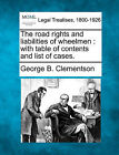 The Road Rights and Liabilities of Wheelmen: With Table of Contents and List of Cases. by George Burr Clementson (Paperback / softback, 2010)