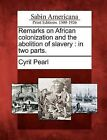 Remarks on African Colonization and the Abolition of Slavery: In Two Parts. by Cyril Pearl (Paperback / softback, 2012)