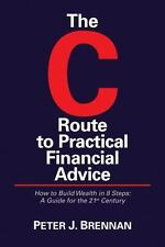 The C Route to Practical Financial Advice -- How to Build Wealth in 8 Steps; A