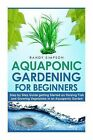 Aquaponic Gardening for Beginners: Step by Step Guide to Getting Started on Raising Fish and Growing Vegetables in an Aquaponic Garden by Randy Simpson (Paperback / softback, 2014)