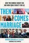 Then Comes Marriage: How Two Women Fought for and Won Equal Dignity for All by Roberta Kaplan (Paperback, 2016)