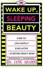 Wake up Sleeping Beauty How to Live Happily Ever After Starting Right Now