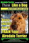 Airedale, Airedale Terrier AAA Akc: Think Like a Dog But Don't Eat Your Poop!: Airedale Terrier Breed Expert Training - Here's Exactly How to Train Your Airedale Terrier by Paul Allen Pearce, MR Paul Allen Pearce (Paperback / softback, 2014)