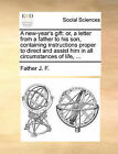 A New-Year's Gift: Or, a Letter from a Father to His Son, Containing Instructions Proper to Direct and Assist Him in All Circumstances of Life, ... by Father J F (Paperback / softback, 2010)