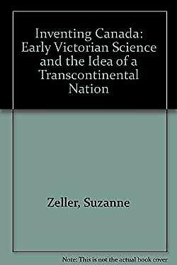 Inventing Canada : Early Victorian Science and the Idea of a Transcontinental Na