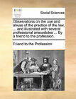 Observations on the Use and Abuse of the Practice of the Law, ... and Illustrated with Several Professional Anecodotes ... by a Friend to the Profession. by To The Profession Friend to the Profession (Paperback / softback, 2010)
