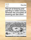 The Art of Drawing and Painting in Water-Colours. Wherein the Principles of Drawing Are Laid Down by Multiple Contributors (Paperback / softback, 2010)