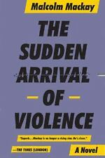 The Sudden Arrival of Violence (Glasgow Trilogy 3) by Mackay, Malcom
