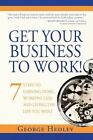 Get Your Business to Work!: 7 Steps to Earning More, Working Less and Living the Life You Want by George Hedley (Paperback, 2014)
